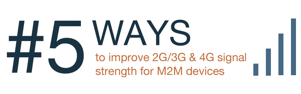 5 ways to improve 2G, 3G and 4G signal strenth for M2M devices
